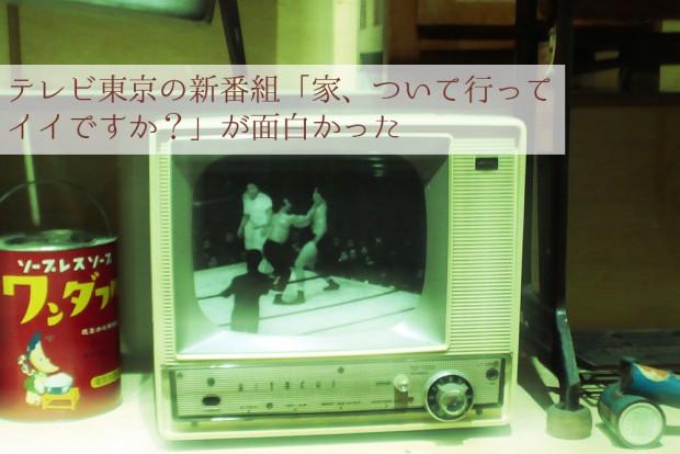 テレビ東京の新番組「家、ついて行ってイイですか?」が面白かった